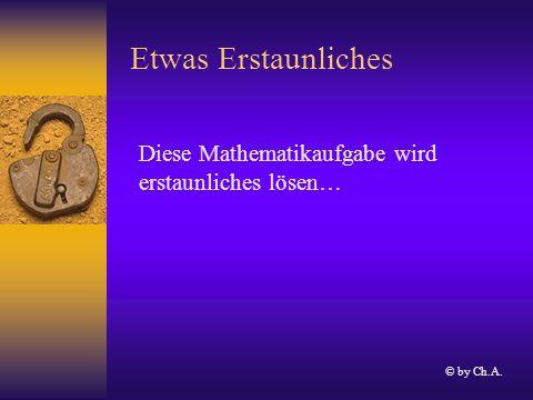 Etwas Erstaunliches Diese Mathematikaufgabe wird erstaunliches lösen… © by Ch.A.
