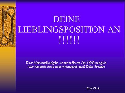 DEINE LIEBLINGSPOSITION AN !!!!!. Diese Mathematikaufgabe ist nur in diesem Jahr (2003) möglich.