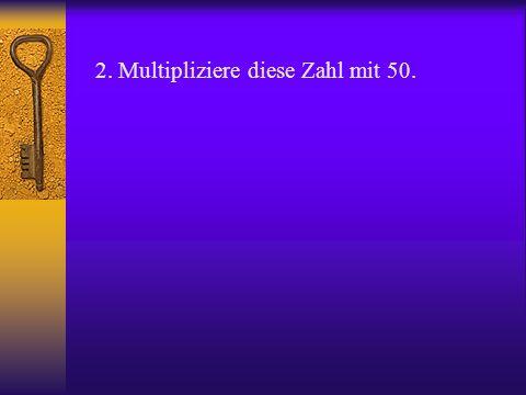 2. Multipliziere diese Zahl mit 50.
