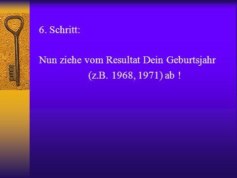 6. Schritt: Nun ziehe vom Resultat Dein Geburtsjahr (z.B. 1968, 1971) ab !