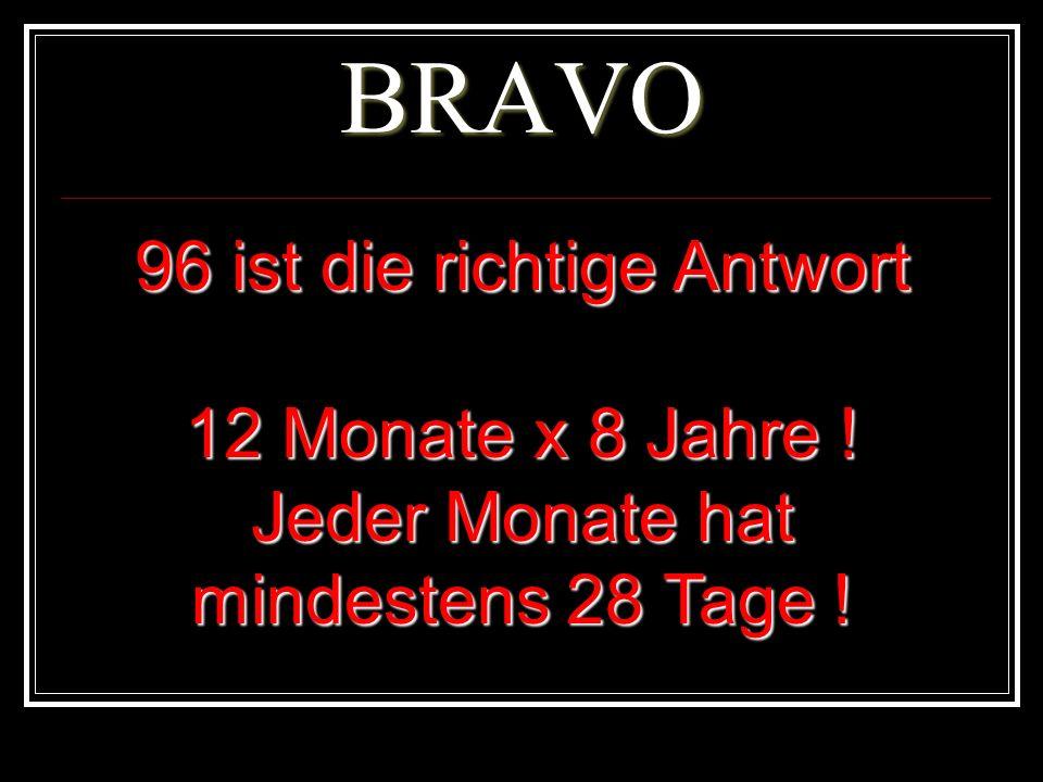 BRAVO 96 ist die richtige Antwort 12 Monate x 8 Jahre ! Jeder Monate hat mindestens 28 Tage !