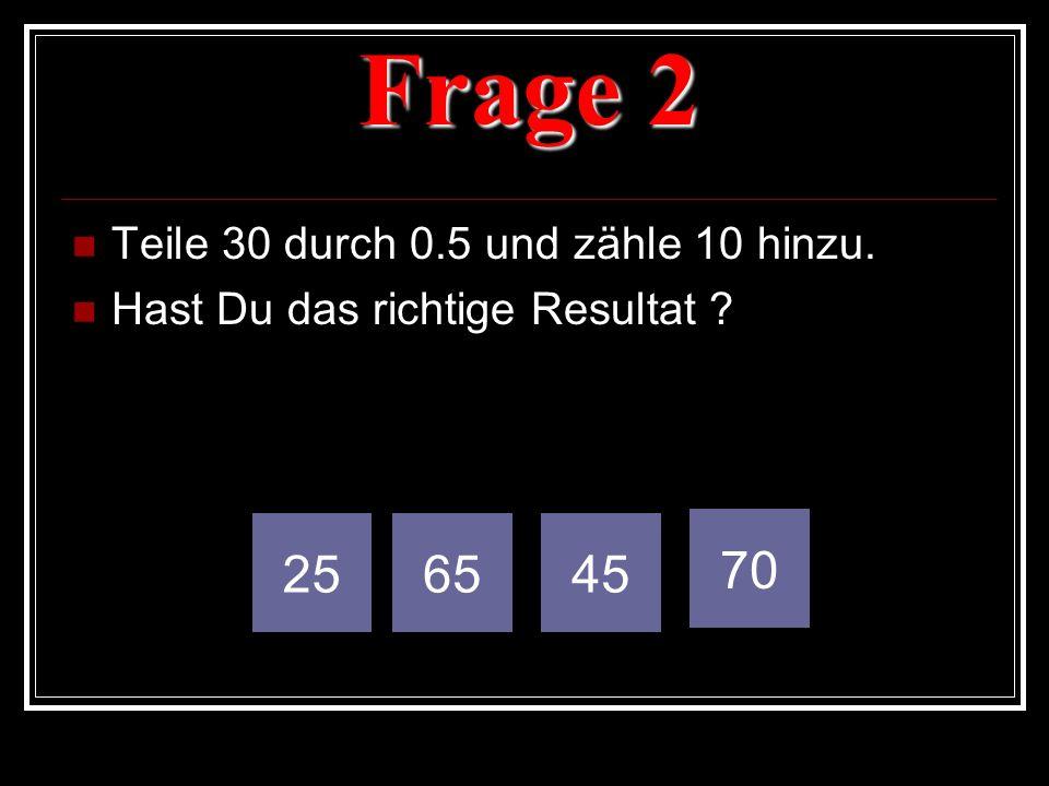 Frage 2 Teile 30 durch 0.5 und zähle 10 hinzu. Hast Du das richtige Resultat ? 256545 70