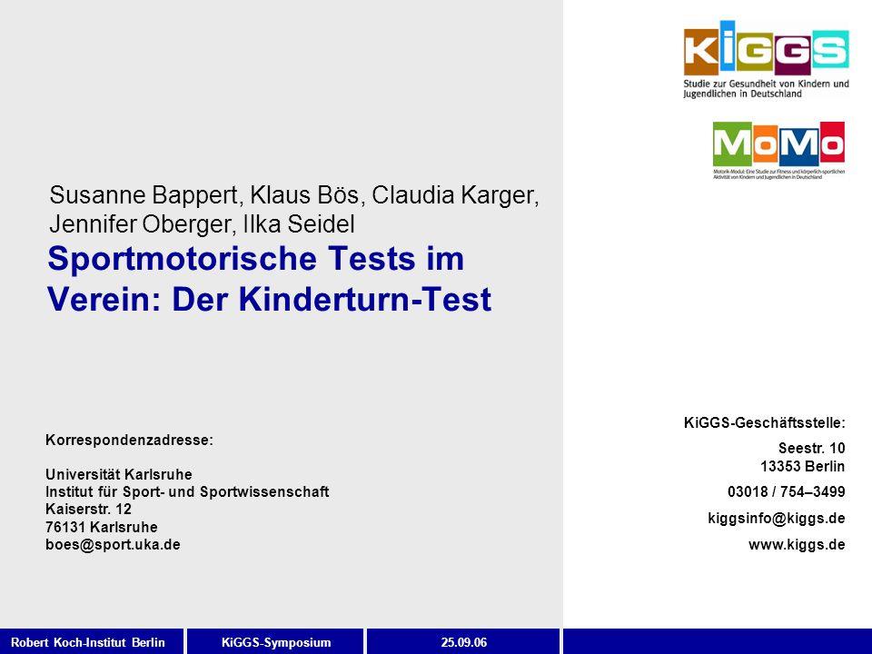 2 KiGGS-SymposiumRobert Koch-Institut Berlin25.09.06 Gliederung Ziele und Stellenwert sportmotorischer Tests im Verein Hintergrund Anforderungen an den Kinderturn-Test Testauswahl Eigene Realisierung Reliabilität Normierung Evaluation Fazit Prof.