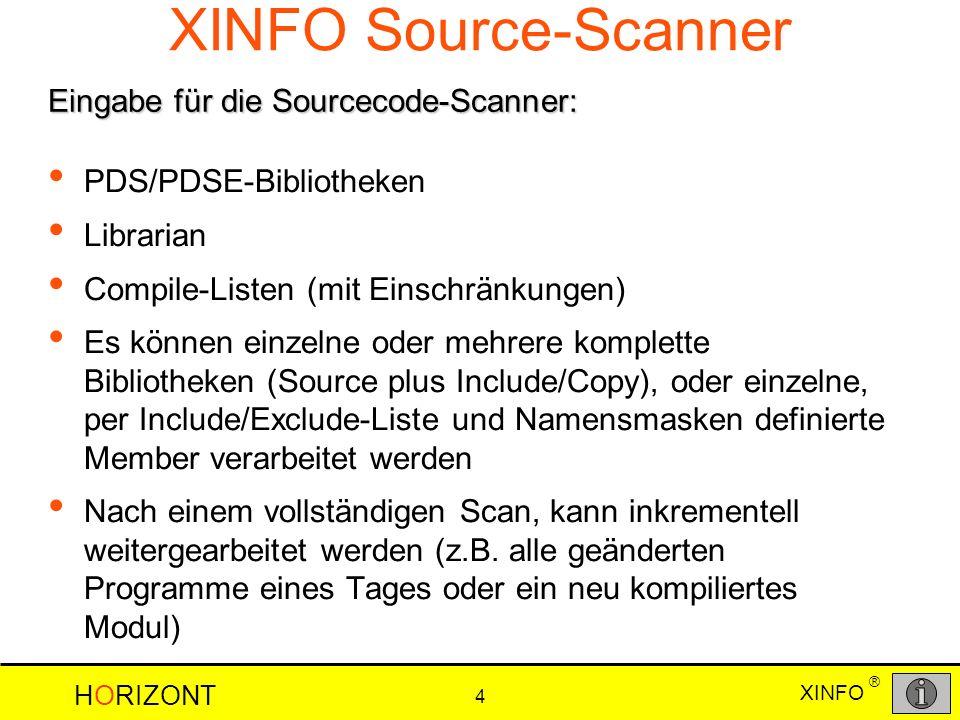 HORIZONT 4 XINFO ® XINFO Source-Scanner PDS/PDSE-Bibliotheken Librarian Compile-Listen (mit Einschränkungen) Es können einzelne oder mehrere komplette Bibliotheken (Source plus Include/Copy), oder einzelne, per Include/Exclude-Liste und Namensmasken definierte Member verarbeitet werden Nach einem vollständigen Scan, kann inkrementell weitergearbeitet werden (z.B.