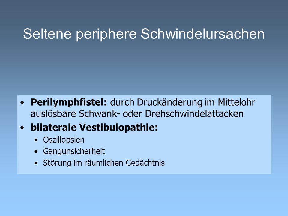 Seltene periphere Schwindelursachen Perilymphfistel: durch Druckänderung im Mittelohr auslösbare Schwank- oder Drehschwindelattacken bilaterale Vestib