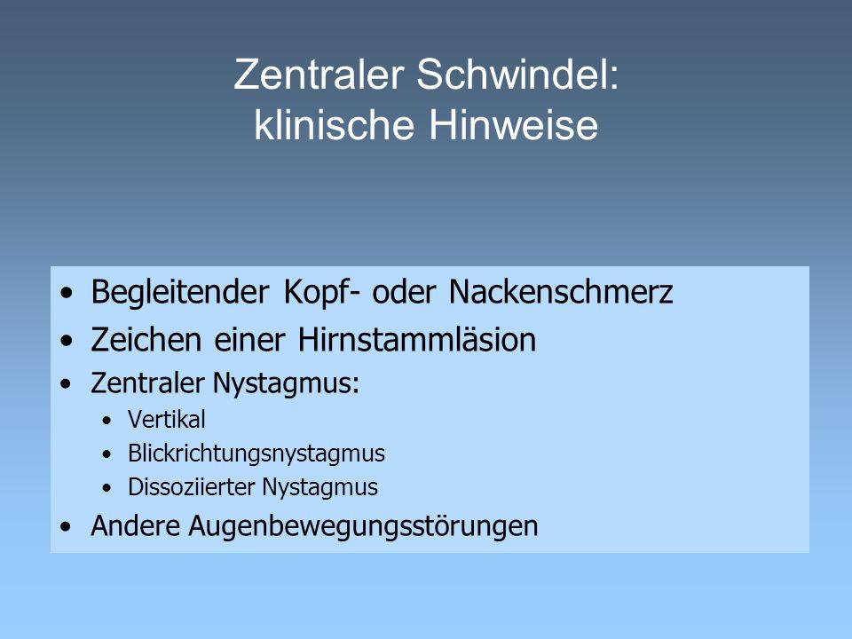 Zentraler Schwindel: klinische Hinweise Begleitender Kopf- oder Nackenschmerz Zeichen einer Hirnstammläsion Zentraler Nystagmus: Vertikal Blickrichtun