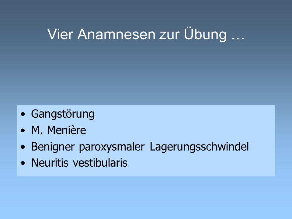 Vier Anamnesen zur Übung … Gangstörung M. Menière Benigner paroxysmaler Lagerungsschwindel Neuritis vestibularis