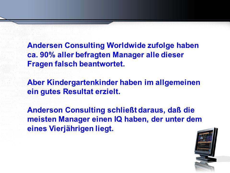 Andersen Consulting Worldwide zufolge haben ca. 90% aller befragten Manager alle dieser Fragen falsch beantwortet. Aber Kindergartenkinder haben im al