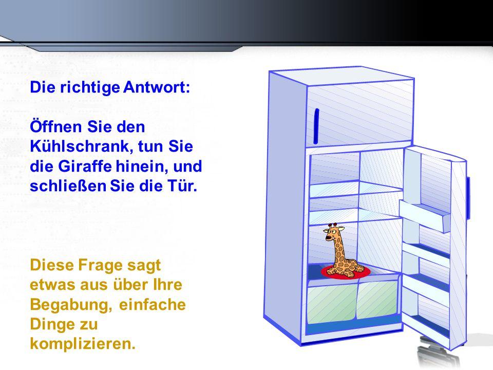 Die richtige Antwort: Öffnen Sie den Kühlschrank, tun Sie die Giraffe hinein, und schließen Sie die Tür. Diese Frage sagt etwas aus über Ihre Begabung
