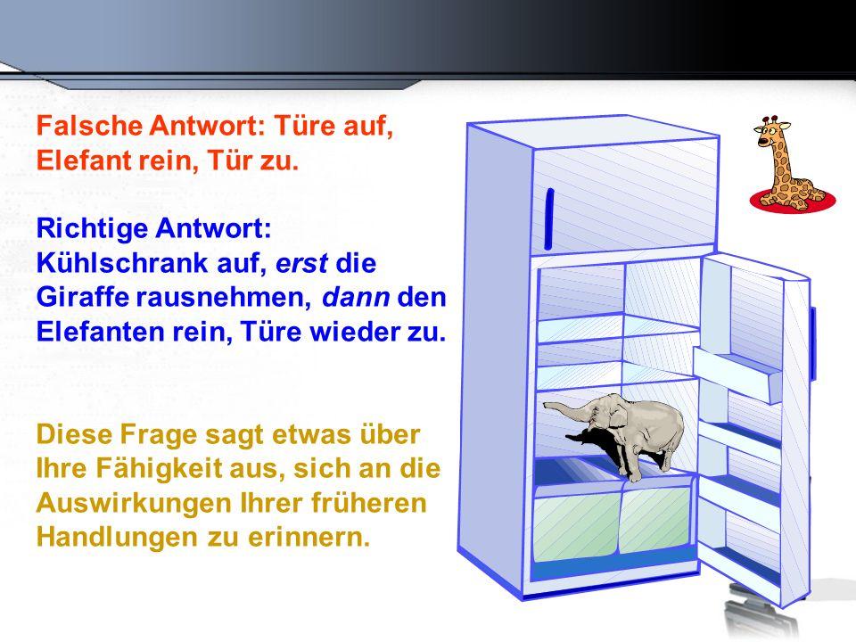 Falsche Antwort: Türe auf, Elefant rein, Tür zu. Richtige Antwort: Kühlschrank auf, erst die Giraffe rausnehmen, dann den Elefanten rein, Türe wieder
