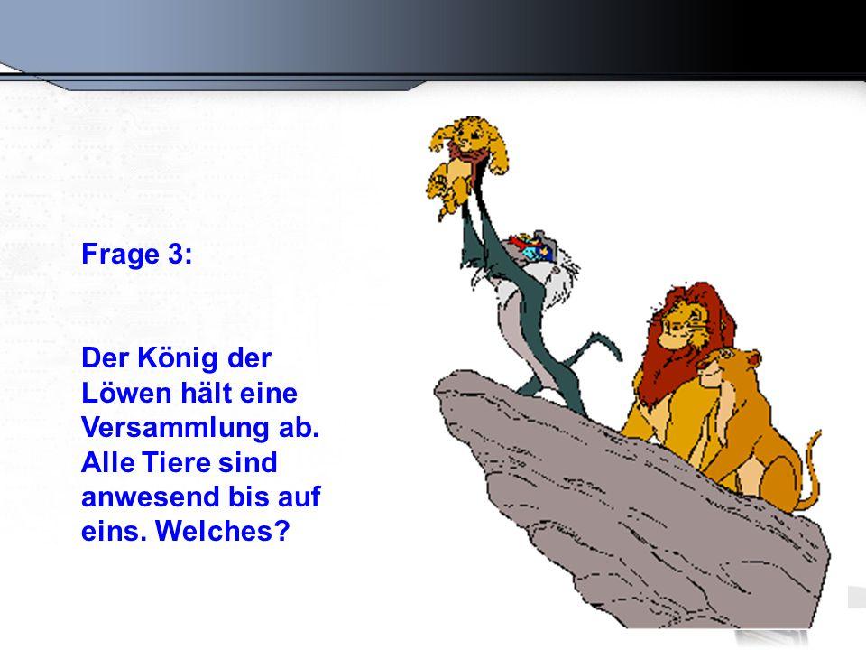 Frage 3: Der König der Löwen hält eine Versammlung ab. Alle Tiere sind anwesend bis auf eins. Welches?