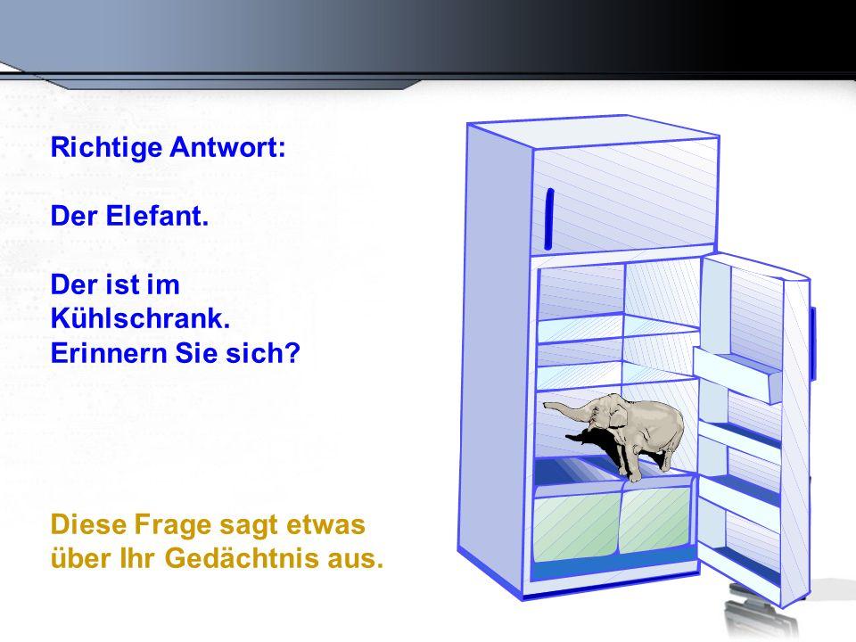 Richtige Antwort: Der Elefant. Der ist im Kühlschrank. Erinnern Sie sich? Diese Frage sagt etwas über Ihr Gedächtnis aus.