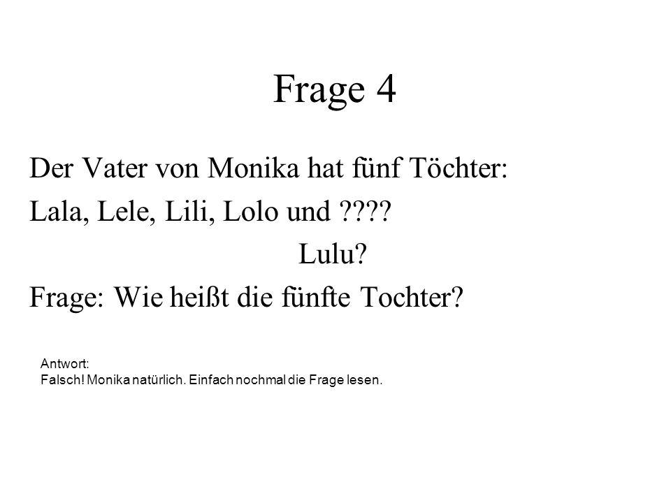 Frage 4 Der Vater von Monika hat fünf Töchter: Lala, Lele, Lili, Lolo und ???? Frage: Wie heißt die fünfte Tochter? Antwort: Falsch! Monika natürlich.