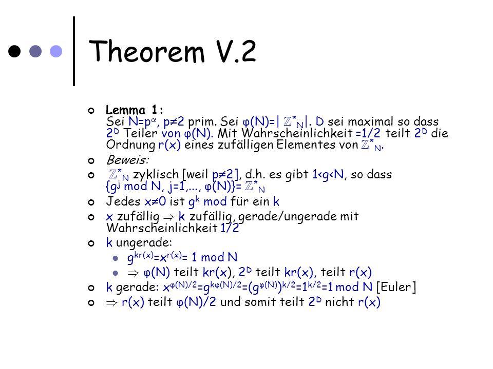 Theorem V.2 Lemma 1: Sei N=p, p 2 prim. Sei φ(N)=| Z * N |. D sei maximal so dass 2 D Teiler von φ(N). Mit Wahrscheinlichkeit =1/2 teilt 2 D die Ordnu