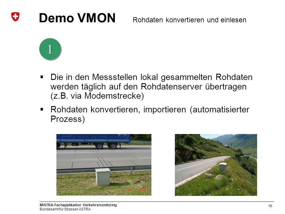 MISTRA-Fachapplikation Verkehrsmonitoring Bundesamt für Strassen ASTRA 16 Demo VMON Rohdaten konvertieren und einlesen Die in den Messstellen lokal ge