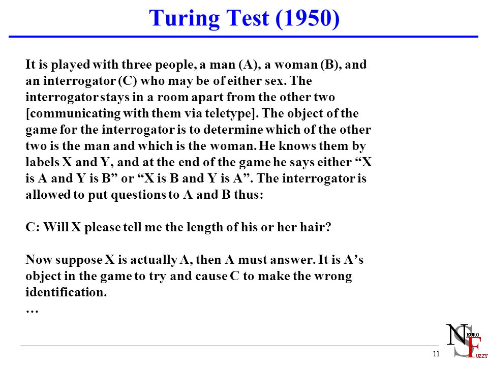 11 Turing Test (1950) It is played with three people, a man (A), a woman (B), and an interrogator (C) who may be of either sex. The interrogator stays
