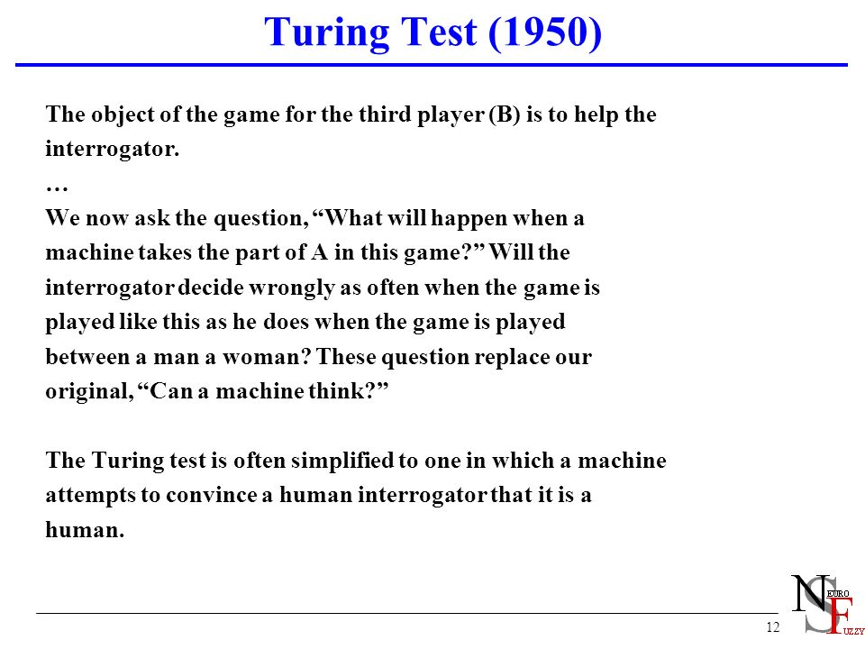 12 Turing Test (1950) The object of the game for the third player (B) is to help the interrogator. … We now ask the question, What will happen when a