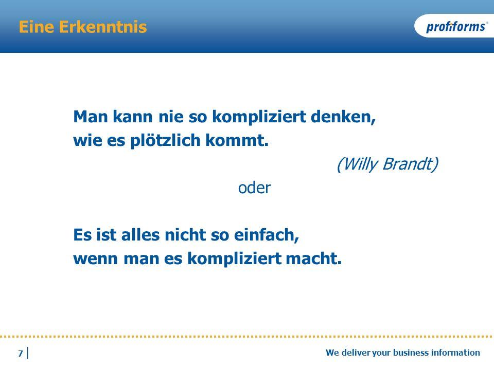 7 |7 | We deliver your business information Eine Erkenntnis Man kann nie so kompliziert denken, wie es plötzlich kommt. (Willy Brandt) oder Es ist all