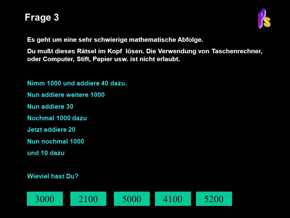 3000 Frage 3 Es geht um eine sehr schwierige mathematische Abfolge. Du mußt dieses Rätsel im Kopf lösen. Die Verwendung von Taschenrechner, oder Compu