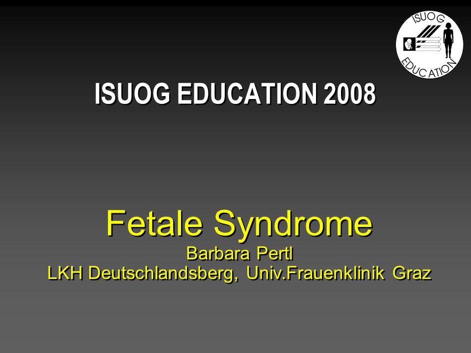 Fetale Syndrome Barbara Pertl LKH Deutschlandsberg, Univ.Frauenklinik Graz ISUOG EDUCATION 2008