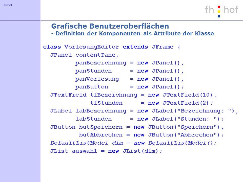 FH-Hof Grafische Benutzeroberflächen - Definition der Komponenten als Attribute der Klasse class VorlesungEditor extends JFrame { JPanel contentPane,
