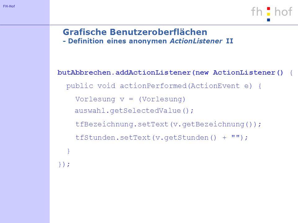 FH-Hof Grafische Benutzeroberflächen - Definition eines anonymen ActionListener II butAbbrechen.addActionListener(new ActionListener() { public void a