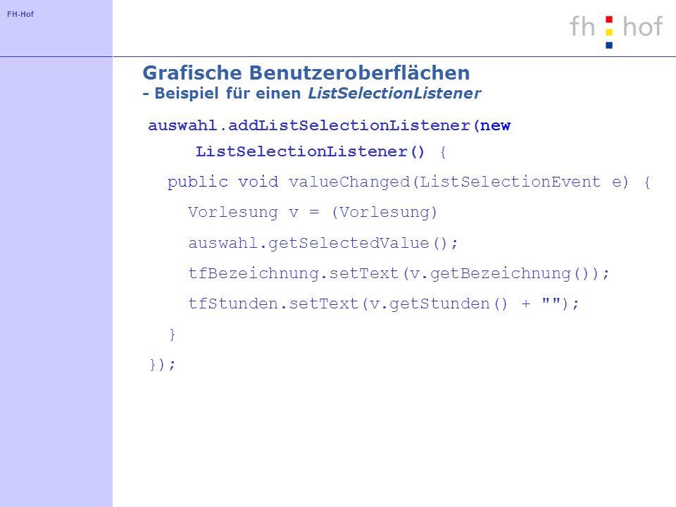 FH-Hof Grafische Benutzeroberflächen - Beispiel für einen ListSelectionListener auswahl.addListSelectionListener(new ListSelectionListener() { public