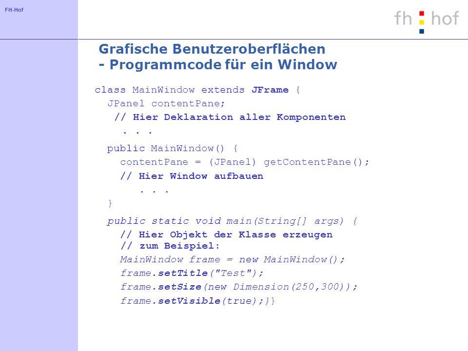 FH-Hof Grafische Benutzeroberflächen - Programmcode für ein Window class MainWindow extends JFrame { JPanel contentPane; // Hier Deklaration aller Kom