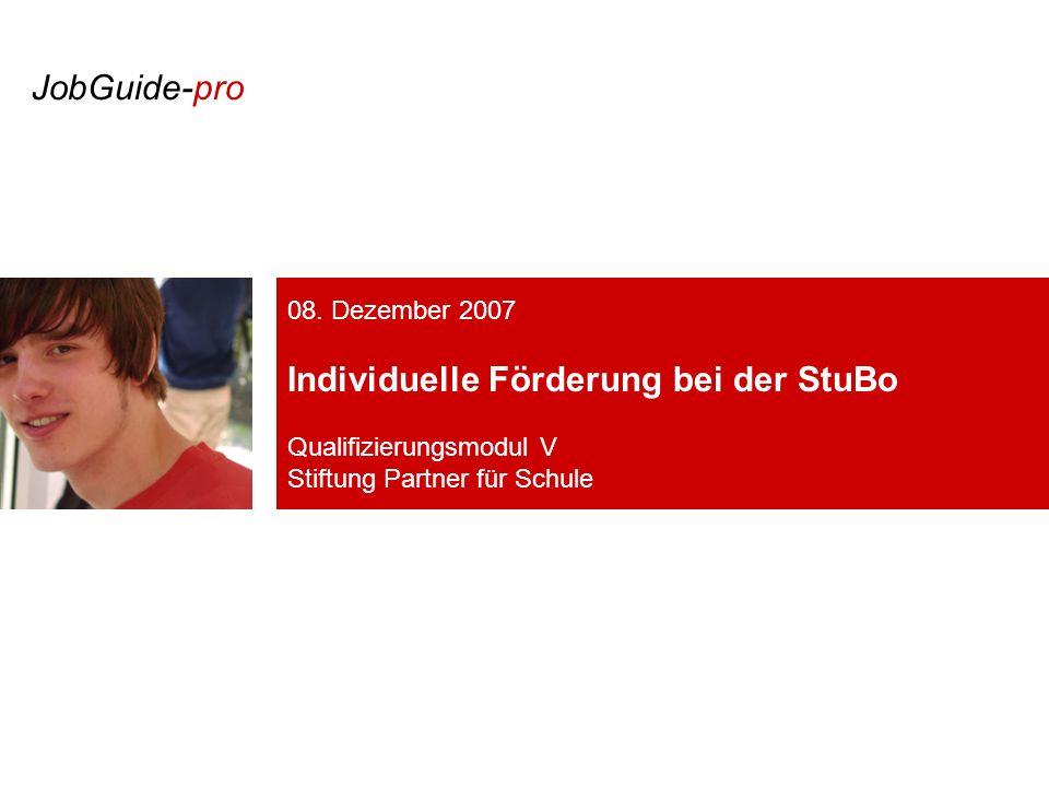 08. Dezember 2007 Individuelle Förderung bei der StuBo Qualifizierungsmodul V Stiftung Partner für Schule JobGuide-pro