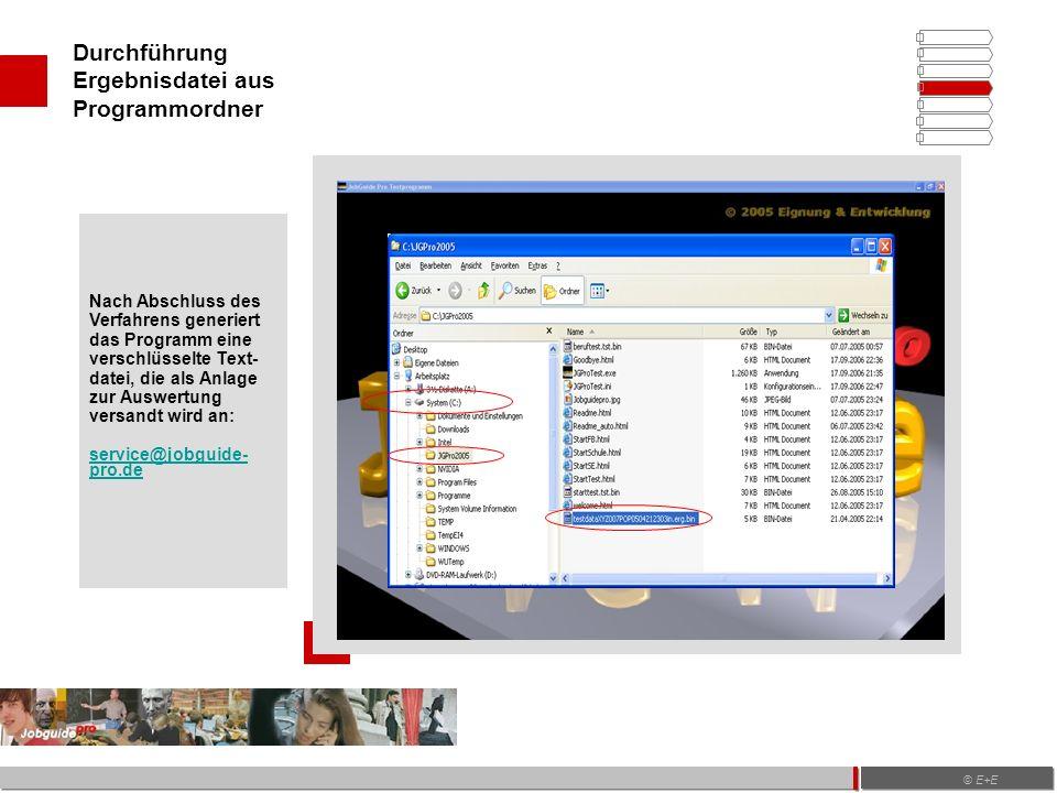 Durchführung Ergebnisdatei aus Programmordner © E+E Nach Abschluss des Verfahrens generiert das Programm eine verschlüsselte Text- datei, die als Anlage zur Auswertung versandt wird an: service@jobguide- pro.de