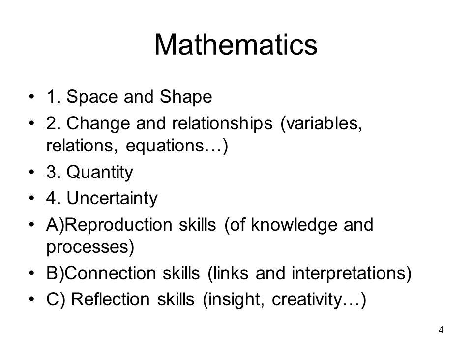 4 Mathematics 1. Space and Shape 2. Change and relationships (variables, relations, equations…) 3. Quantity 4. Uncertainty A)Reproduction skills (of k
