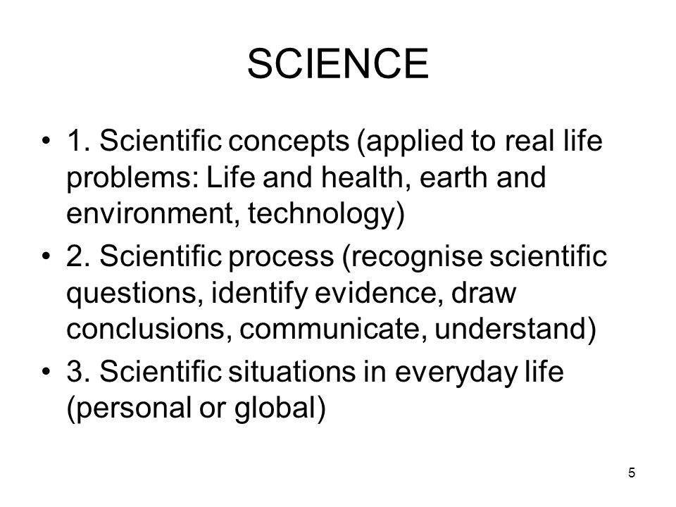 5 SCIENCE 1. Scientific concepts (applied to real life problems: Life and health, earth and environment, technology) 2. Scientific process (recognise