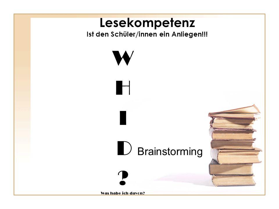 Lesekompetenz Ist den Schüler/innen ein Anliegen!!! W H I D Brainstorming ? Was habe ich davon?