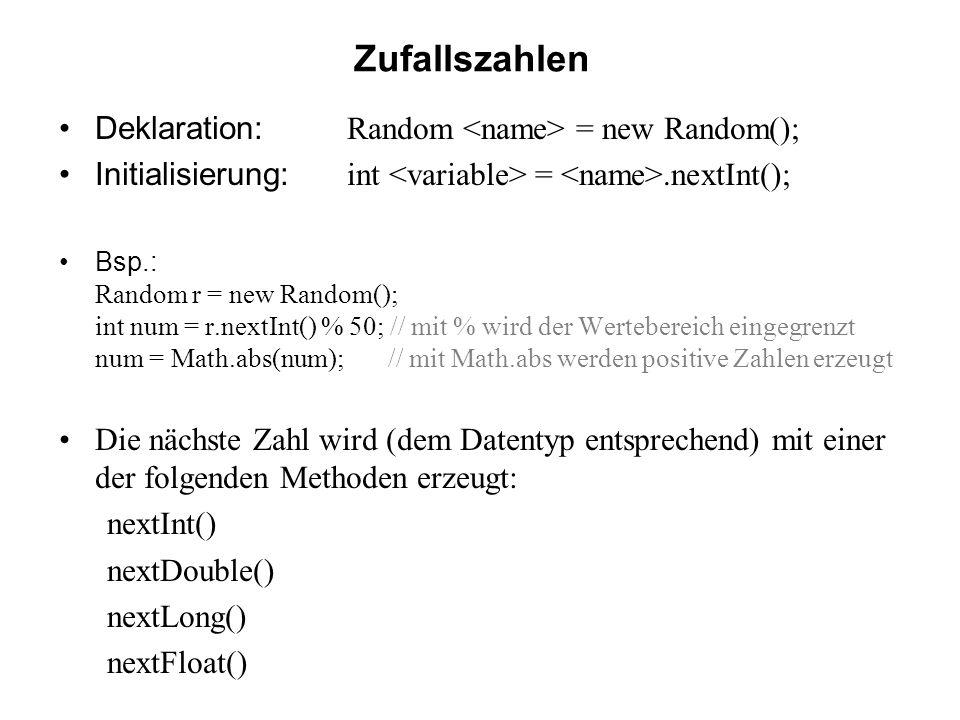 Zufallszahlen Deklaration: Random = new Random(); Initialisierung: int =.nextInt(); Bsp.: Random r = new Random(); int num = r.nextInt() % 50; // mit % wird der Wertebereich eingegrenzt num = Math.abs(num); // mit Math.abs werden positive Zahlen erzeugt Die nächste Zahl wird (dem Datentyp entsprechend) mit einer der folgenden Methoden erzeugt: nextInt() nextDouble() nextLong() nextFloat()