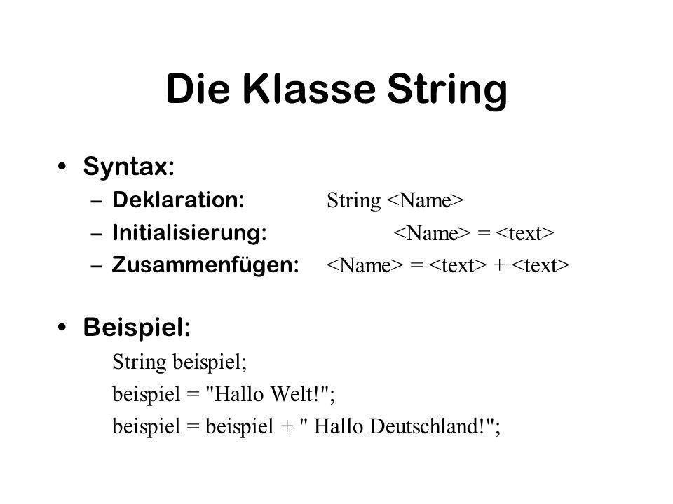 Die Klasse String Syntax: –Deklaration: String –Initialisierung: = –Zusammenfügen: = + Beispiel: String beispiel; beispiel = Hallo Welt! ; beispiel = beispiel + Hallo Deutschland! ;