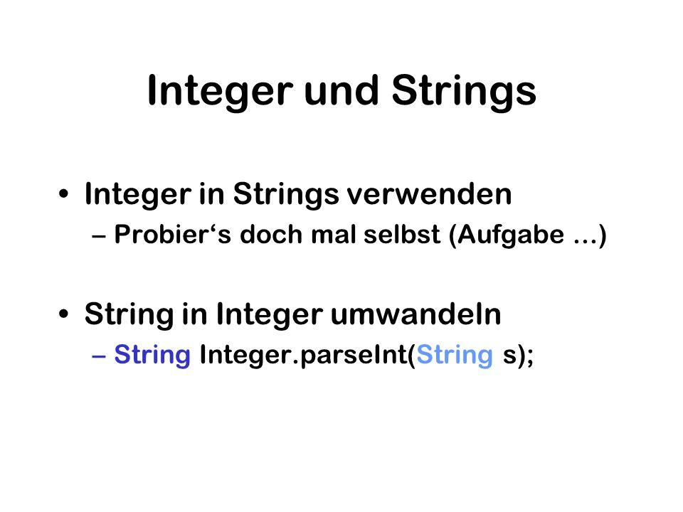 Integer und Strings Integer in Strings verwenden –Probiers doch mal selbst (Aufgabe...) String in Integer umwandeln –String Integer.parseInt(String s)
