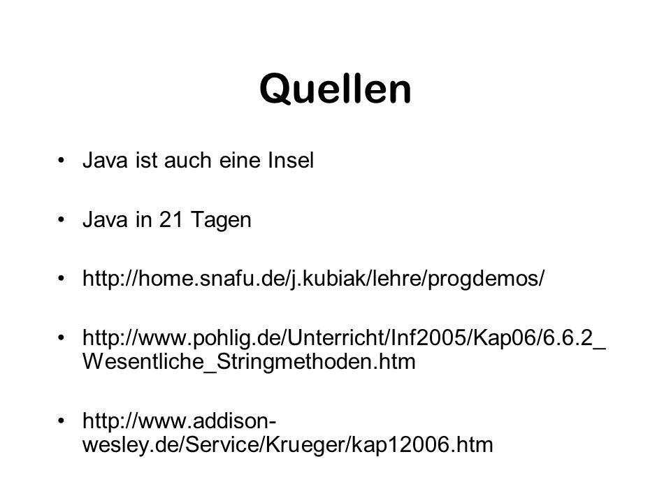 Quellen Java ist auch eine Insel Java in 21 Tagen http://home.snafu.de/j.kubiak/lehre/progdemos/ http://www.pohlig.de/Unterricht/Inf2005/Kap06/6.6.2_ Wesentliche_Stringmethoden.htm http://www.addison- wesley.de/Service/Krueger/kap12006.htm