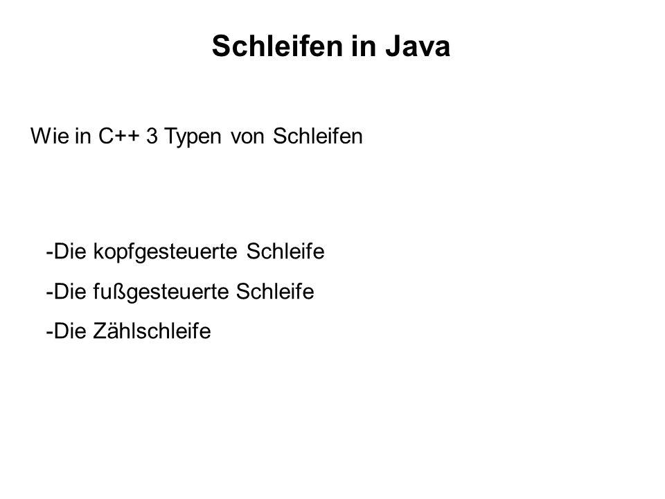 Schleifen in Java Wie in C++ 3 Typen von Schleifen -Die kopfgesteuerte Schleife -Die fußgesteuerte Schleife -Die Zählschleife