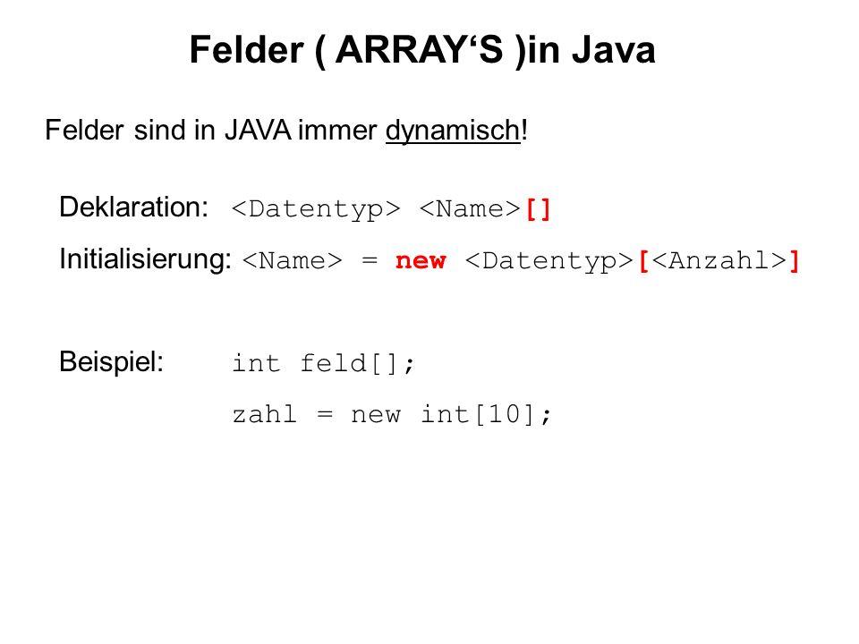 Felder ( ARRAYS )in Java Felder sind in JAVA immer dynamisch! Deklaration: [] Initialisierung: = new [ ] Beispiel: int feld[]; zahl = new int[10];