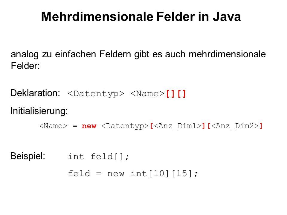 Mehrdimensionale Felder in Java analog zu einfachen Feldern gibt es auch mehrdimensionale Felder: Deklaration: [][] Initialisierung: = new [ ][ ] Beispiel: int feld[]; feld = new int[10][15];