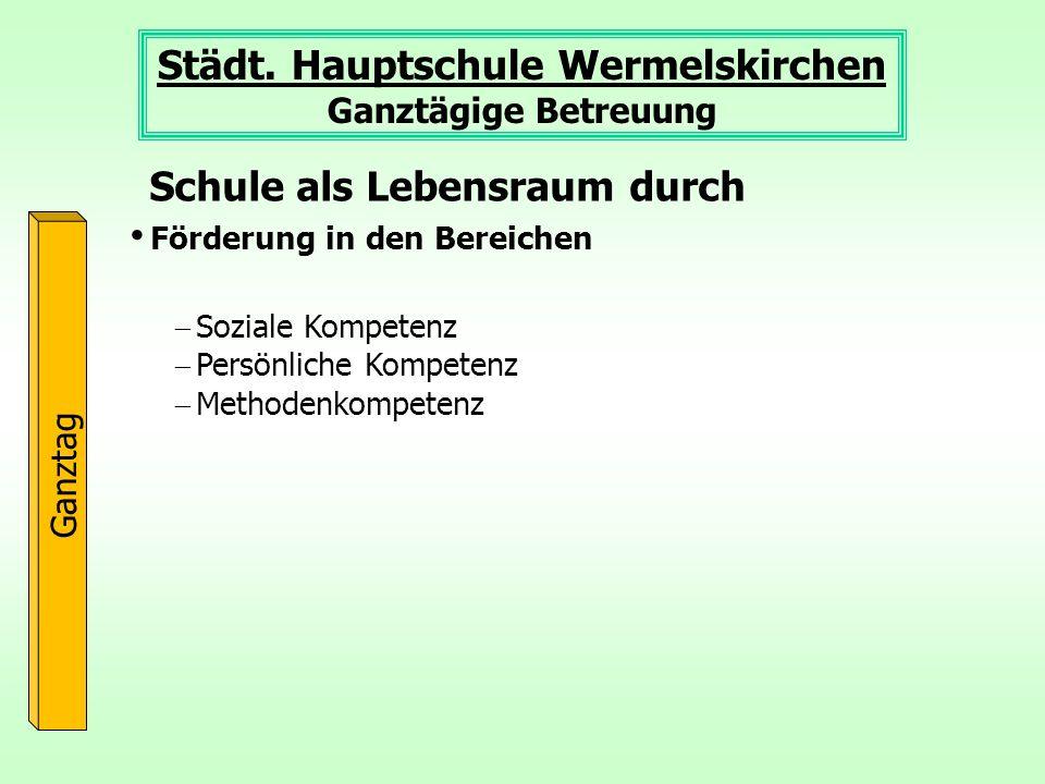 Städt. Hauptschule Wermelskirchen Ganztägige Betreuung Ganztag Förderung in den Bereichen Schule als Lebensraum durch Soziale Kompetenz Persönliche Ko