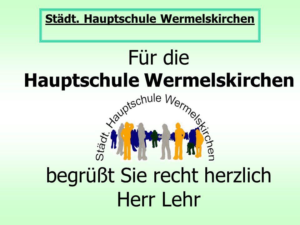 Für die Hauptschule Wermelskirchen begrüßt Sie recht herzlich Herr Lehr Städt.