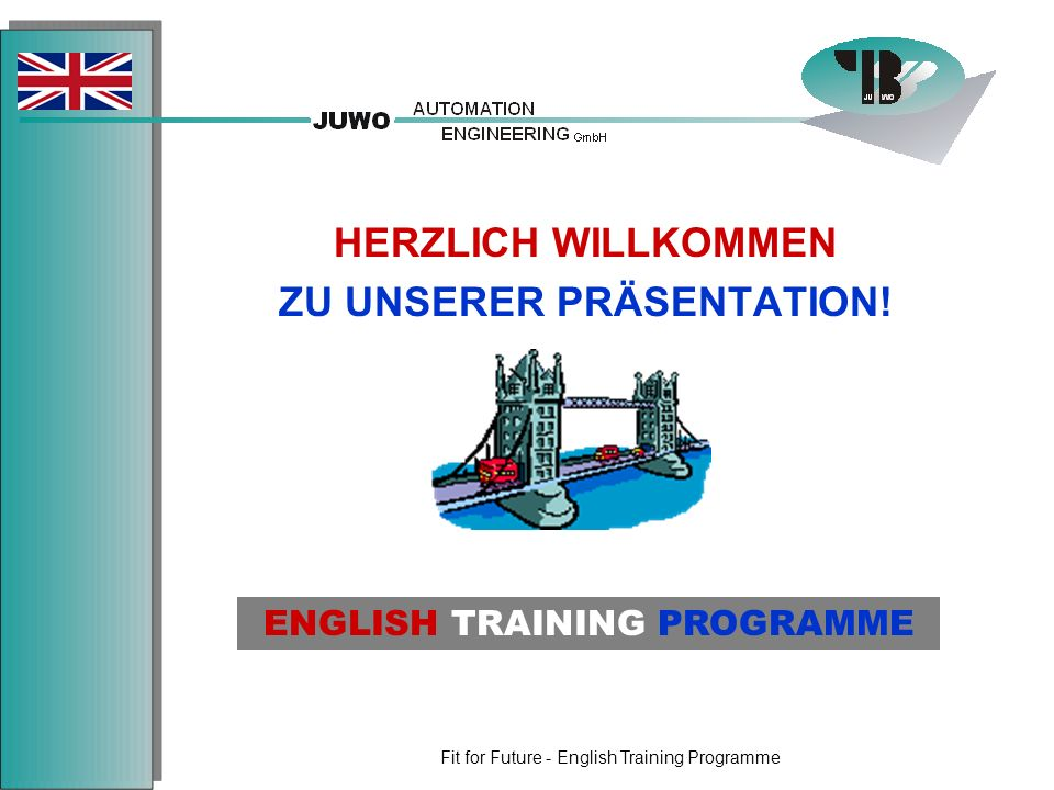 Fit for Future - English Training Programme HERZLICH WILLKOMMEN ZU UNSERER PRÄSENTATION! ENGLISH TRAINING PROGRAMME