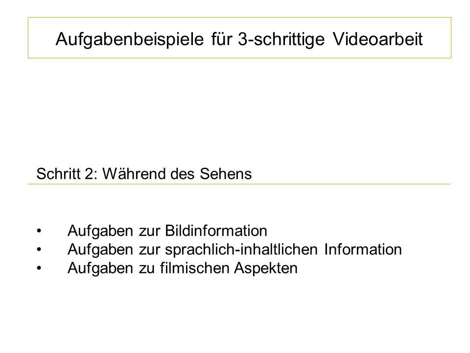 Aufgabenbeispiele für 3-schrittige Videoarbeit Schritt 2: Während des Sehens Aufgaben zur Bildinformation Aufgaben zur sprachlich-inhaltlichen Information Aufgaben zu filmischen Aspekten
