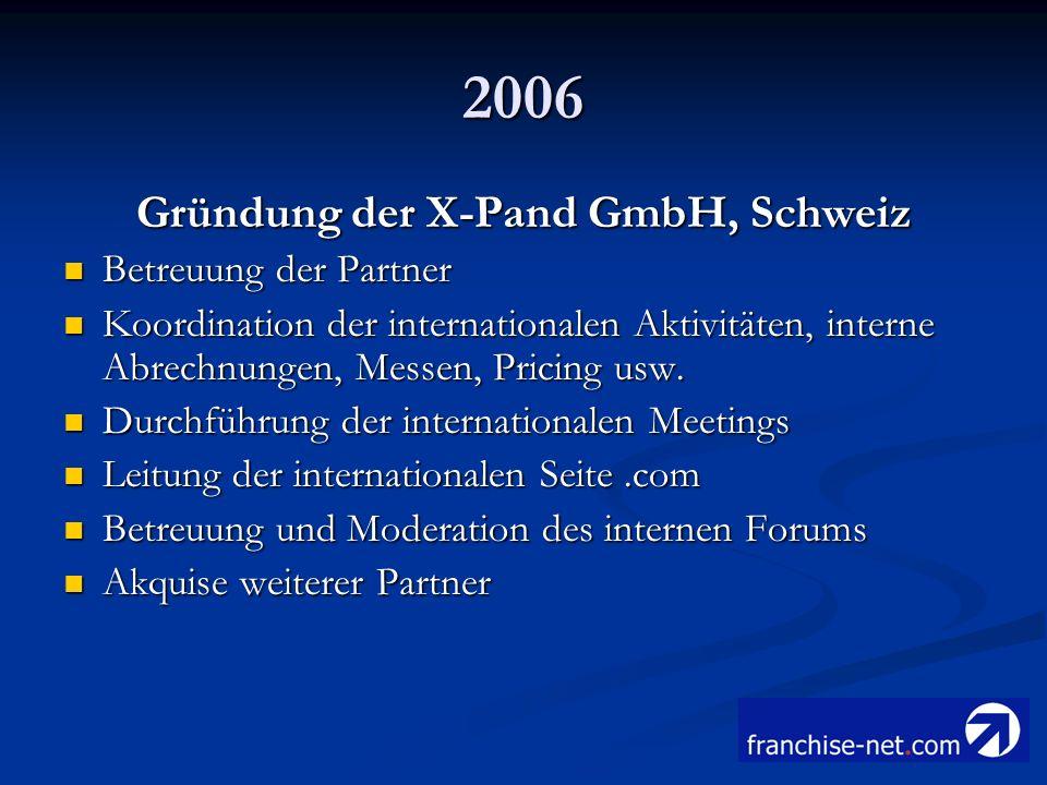 2006 Gründung der X-Pand GmbH, Schweiz Betreuung der Partner Betreuung der Partner Koordination der internationalen Aktivitäten, interne Abrechnungen,