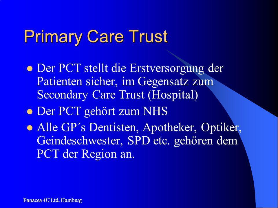 Panacea 4U Ltd. Hamburg Primary Care Trust Der PCT stellt die Erstversorgung der Patienten sicher, im Gegensatz zum Secondary Care Trust (Hospital) De