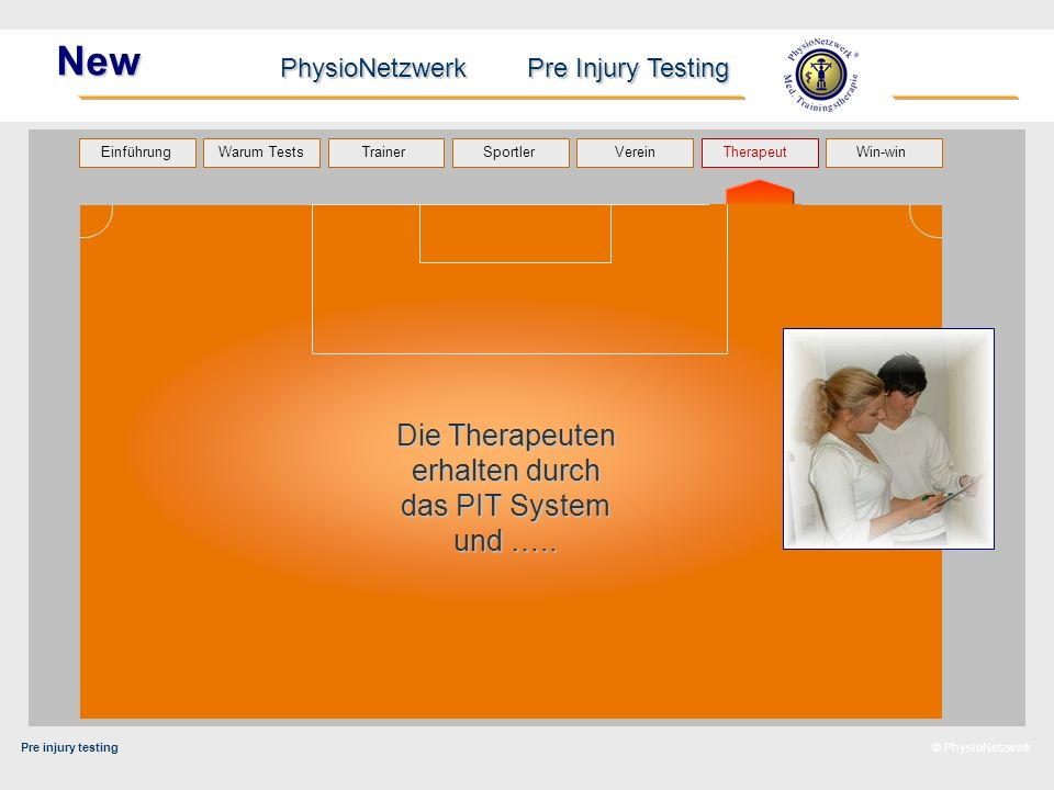 Pre injury testing PhysioNetzwerk Pre Injury Testing Warum Tests Trainer Sportler TherapeutVerein Einführung Win-win © PhysioNetzwerk New Die Therapeuten erhalten durch das PIT System und …..