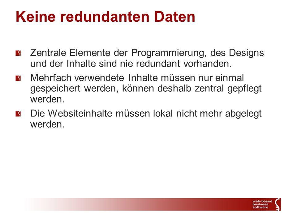 5 Keine redundanten Daten Zentrale Elemente der Programmierung, des Designs und der Inhalte sind nie redundant vorhanden. Mehrfach verwendete Inhalte