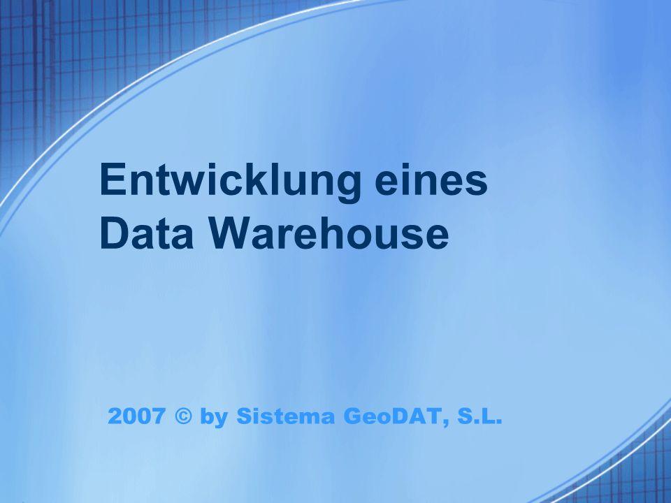Entwicklung eines Data Warehouse 2007 © by Sistema GeoDAT, S.L.