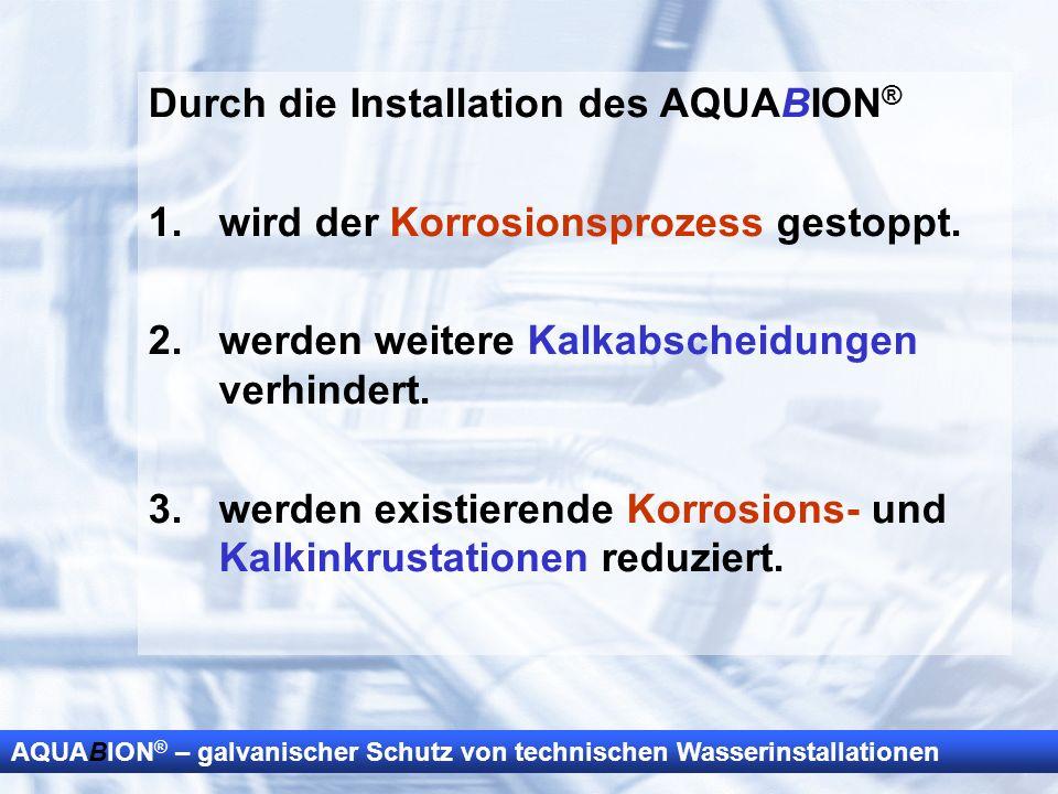 AQUABION ® – galvanischer Schutz von technischen Wasserinstallationen Durch die Installation des AQUABION ® 1.wird der Korrosionsprozess gestoppt. 2.w